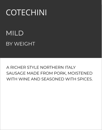 A RICHER STYLE NORTHERN ITALY SAUSAGE MADE FROM PORK, MOISTENED WITH WINE AND SEASONED WITH SPICES. COTECHINIMILD    MILD  BY WEIGHT
